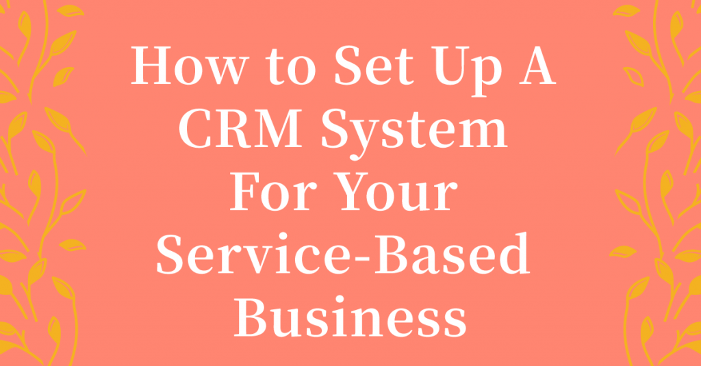 How To Create A CRM System For Your Service-Based Business