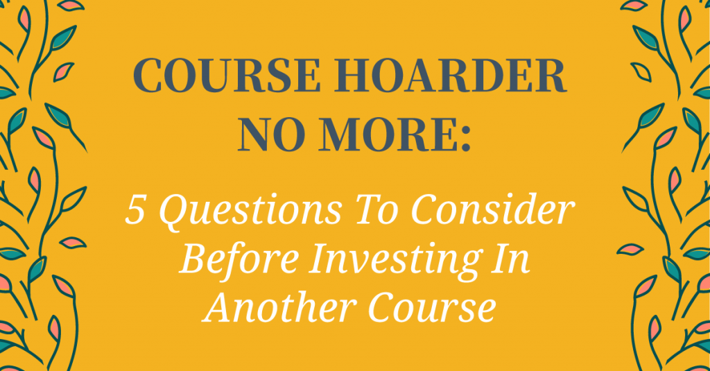 5 Questions To Consider To Make Smarter Course Investments. Before you hit buy on that next course, stop and ask yourself these questions. Questionnaire included to make smarter investments!
