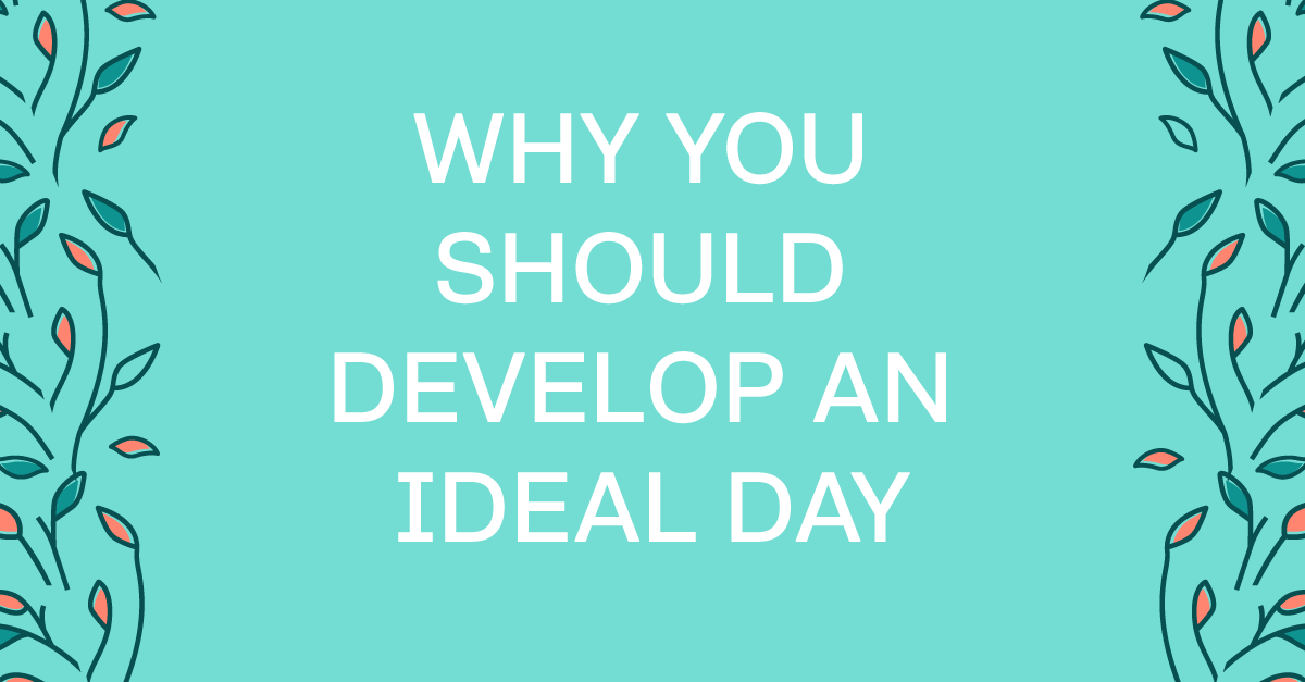 Why you should develop an ideal day and how to do it!