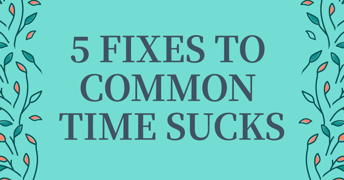 Save Your Day! 5 Simple Fixes To Everyday Time Sucks