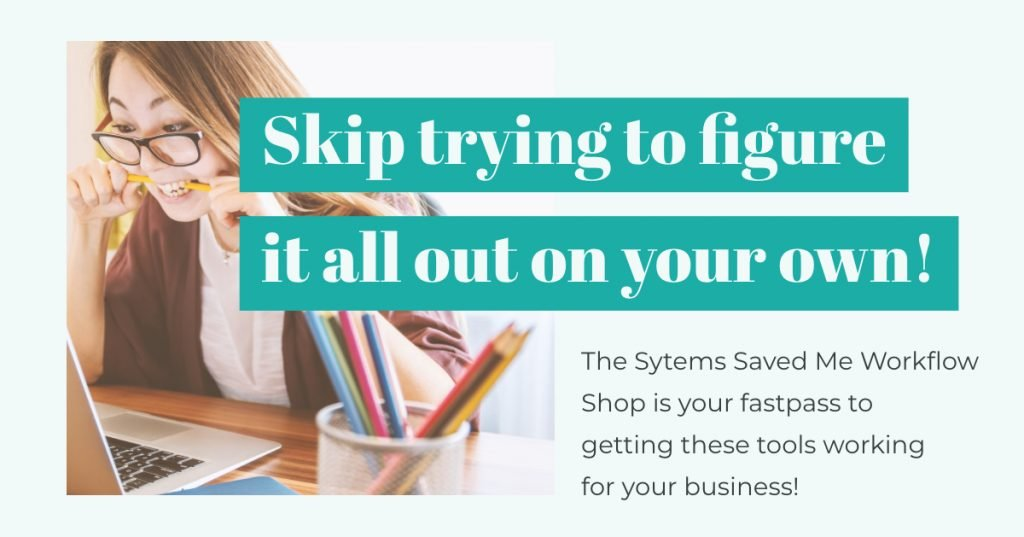 Skip the frustration and head over to the Systems Save Me Workflow Shop to learn how to implement the tools you need for your business faster!