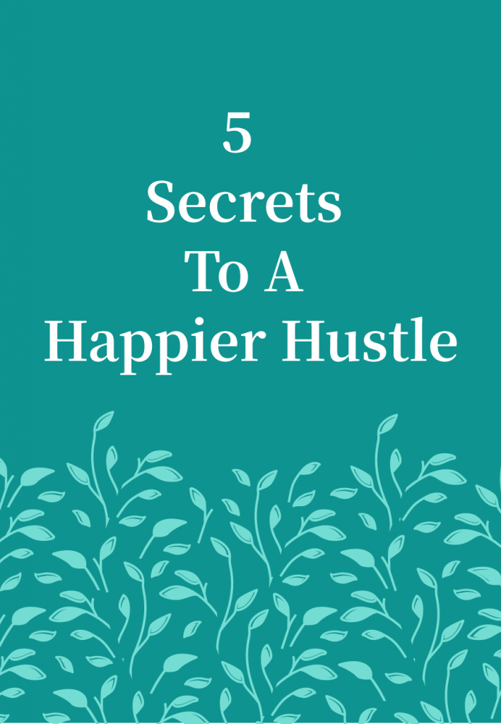 My Top 5 Secrets To A Happier Hustle