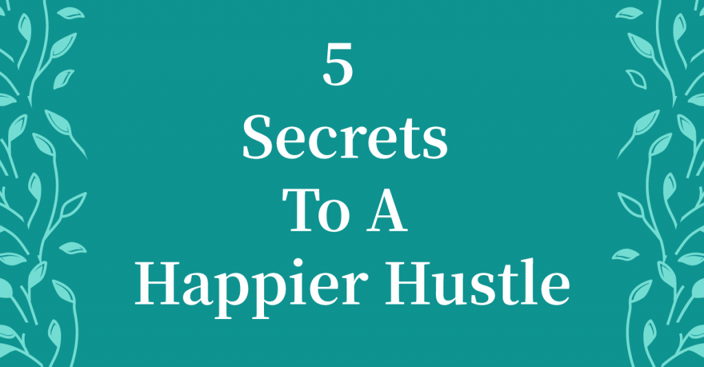 My Top 5 Secrets To A Happier Hustle