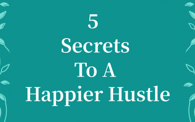 My 5 Secrets To A Happier Hustle